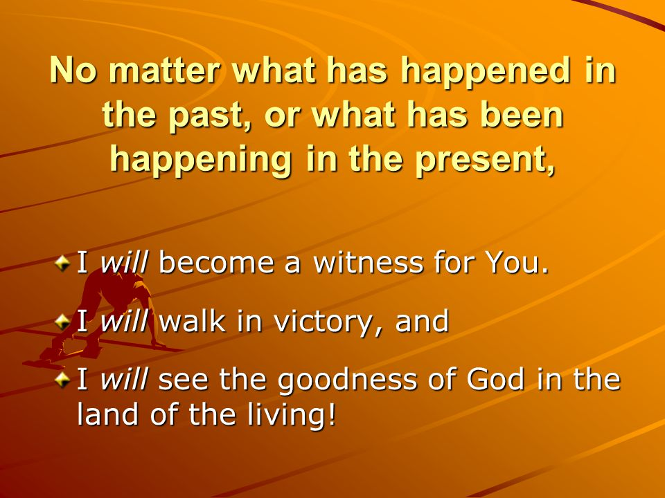No matter what has happened in the past, or what has been happening in the present,