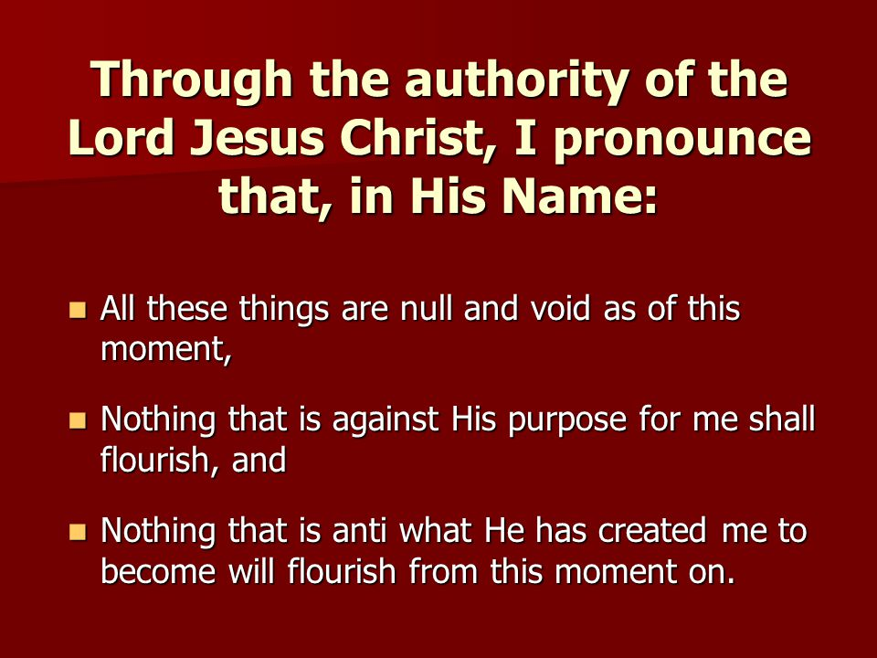 Through the authority of the Lord Jesus Christ, I pronounce that, in His Name: