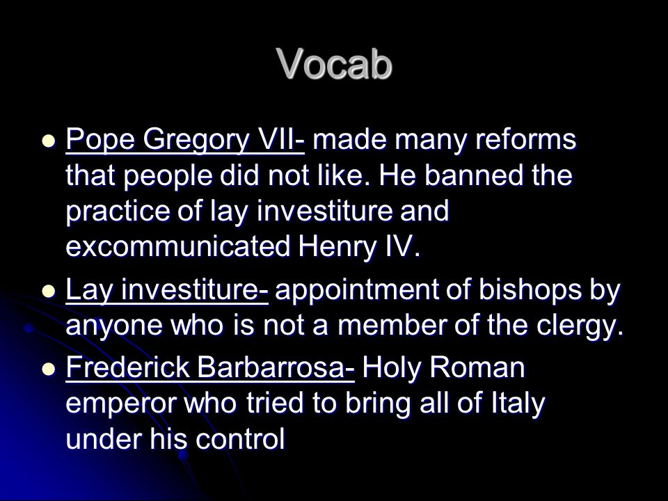 Vocab Pope Gregory VII- made many reforms that people did not like. He banned the practice of lay investiture and excommunicated Henry IV.