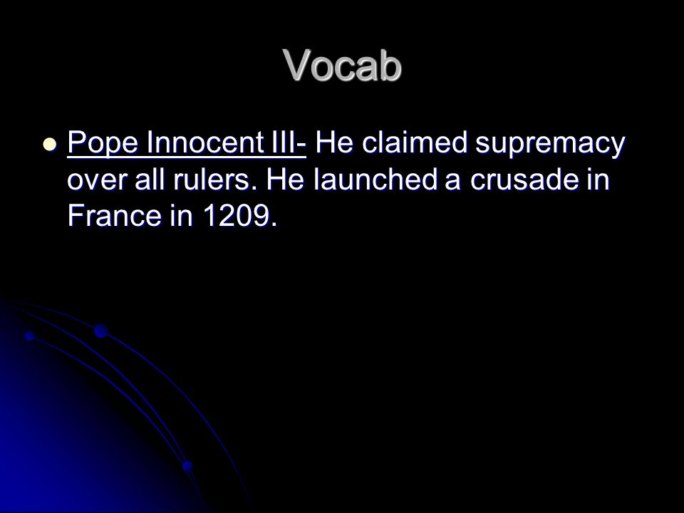 Vocab Pope Innocent III- He claimed supremacy over all rulers.