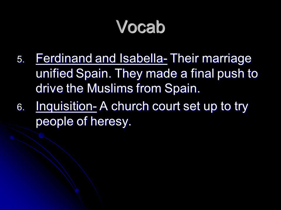 Vocab Ferdinand and Isabella- Their marriage unified Spain. They made a final push to drive the Muslims from Spain.