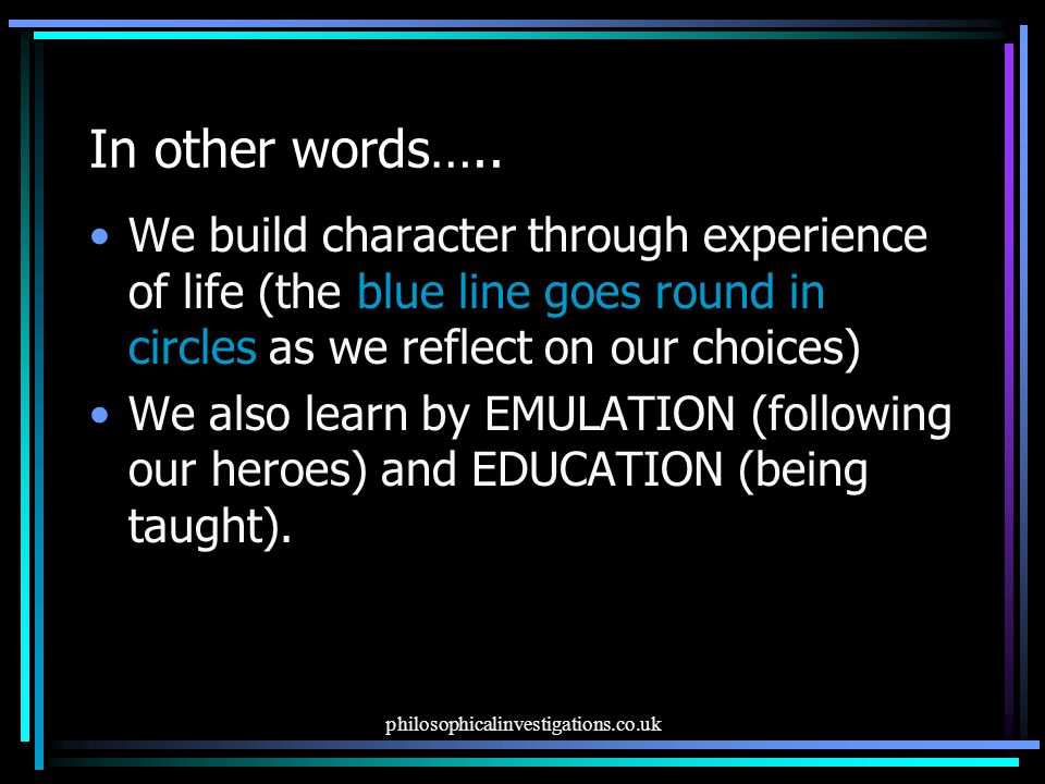In other words….. We build character through experience of life (the blue line goes round in circles as we reflect on our choices)