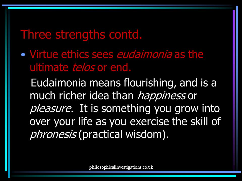Three strengths contd. Virtue ethics sees eudaimonia as the ultimate telos or end.