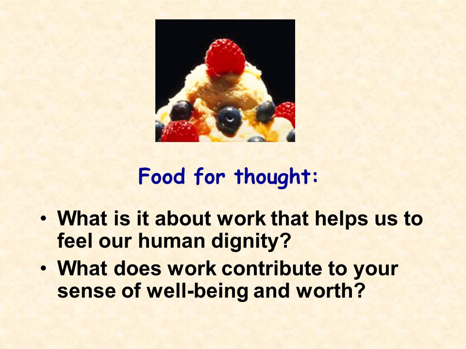 Food for thought: What is it about work that helps us to feel our human dignity.