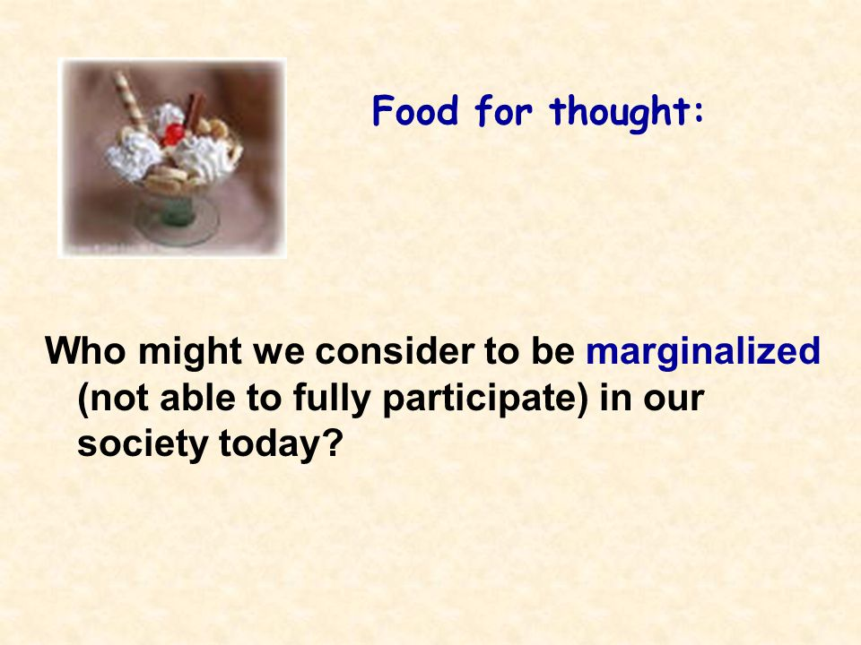 Food for thought: Who might we consider to be marginalized (not able to fully participate) in our society today