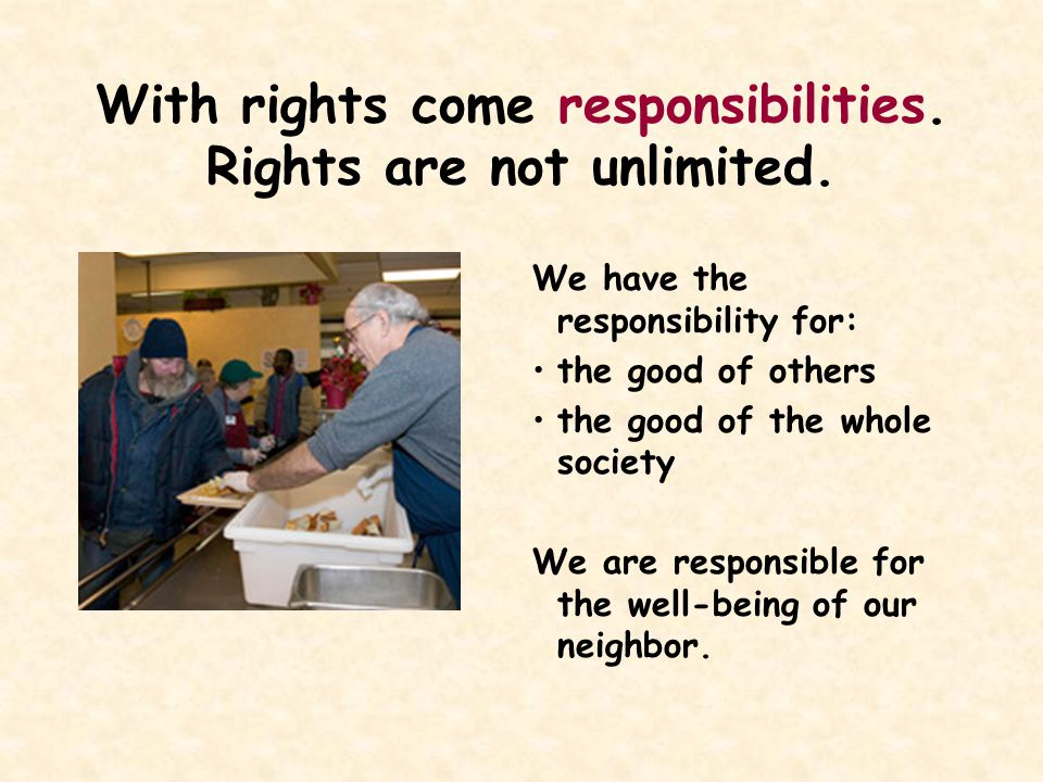 With rights come responsibilities. Rights are not unlimited.