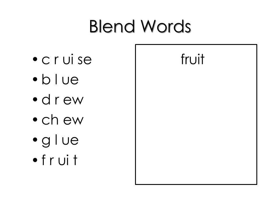 Blend Words c r ui se b l ue d r ew ch ew g l ue f r ui t fruit