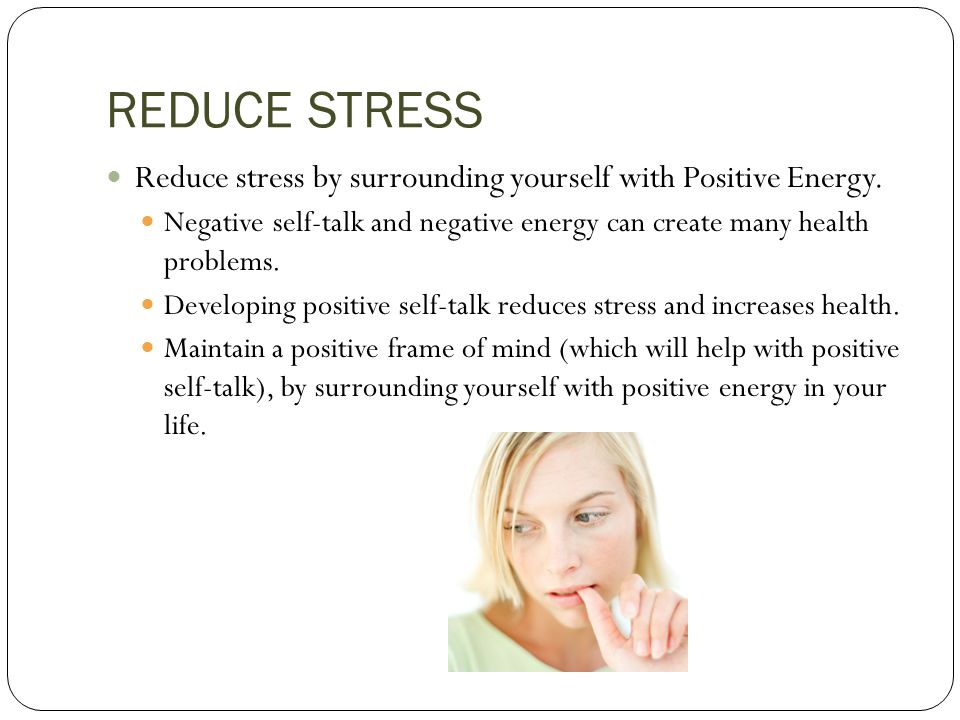 REDUCE STRESS Reduce stress by surrounding yourself with Positive Energy. Negative self-talk and negative energy can create many health problems.