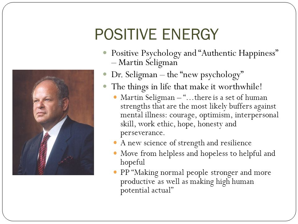POSITIVE ENERGY Positive Psychology and Authentic Happiness – Martin Seligman. Dr. Seligman – the new psychology