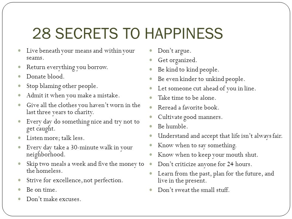 28 SECRETS TO HAPPINESS Live beneath your means and within your seams.