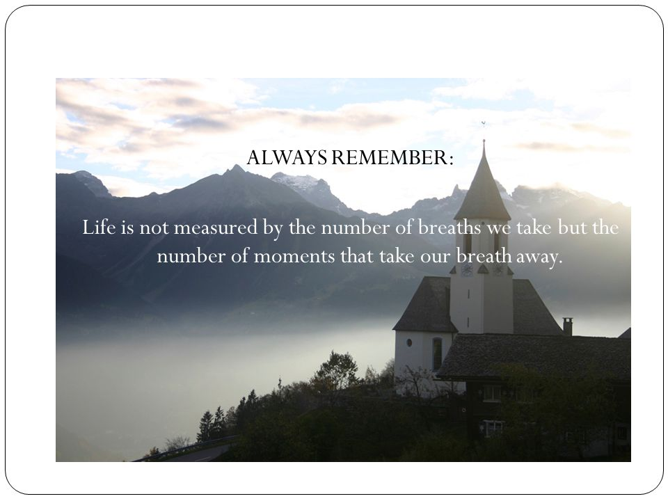ALWAYS REMEMBER: Life is not measured by the number of breaths we take but the number of moments that take our breath away.