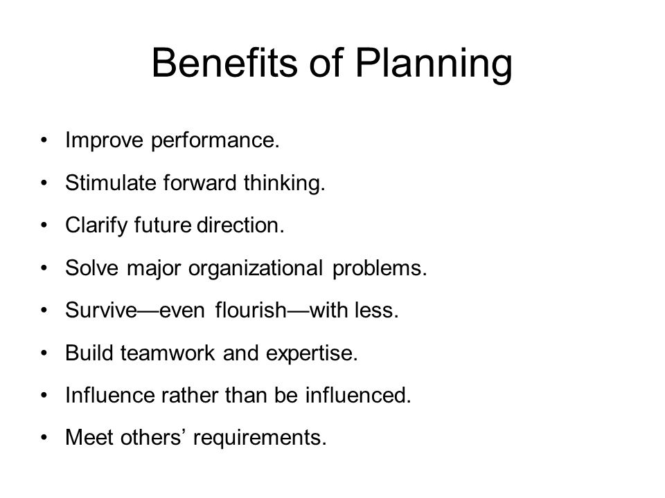 Benefits of Planning Improve performance. Stimulate forward thinking.