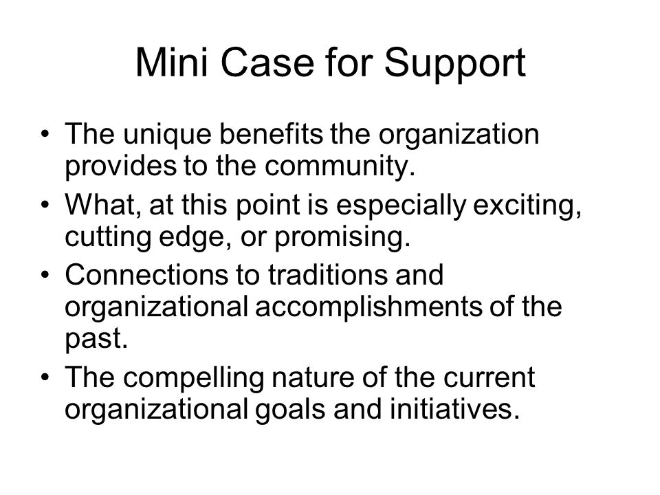 Mini Case for Support The unique benefits the organization provides to the community.