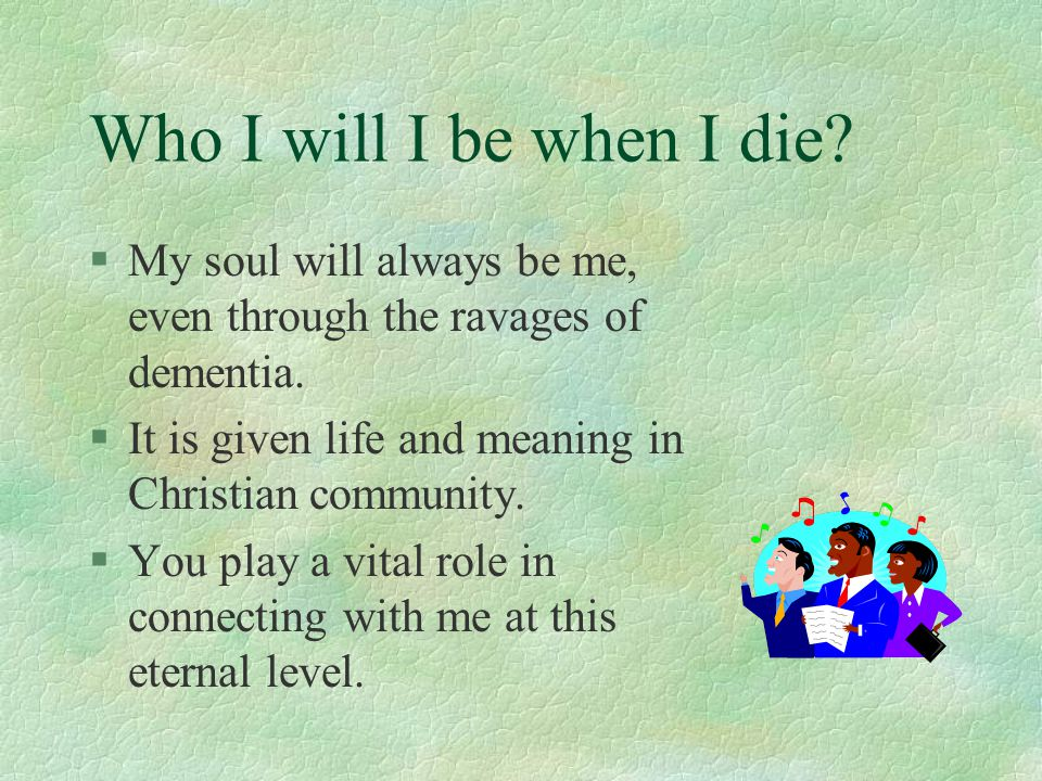 Who I will I be when I die My soul will always be me, even through the ravages of dementia. It is given life and meaning in Christian community.