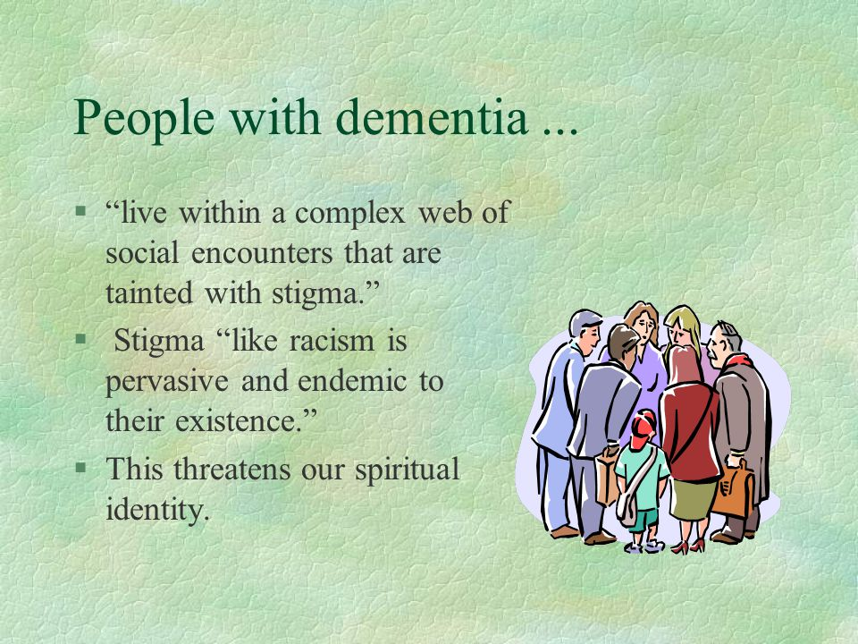 People with dementia ... live within a complex web of social encounters that are tainted with stigma.
