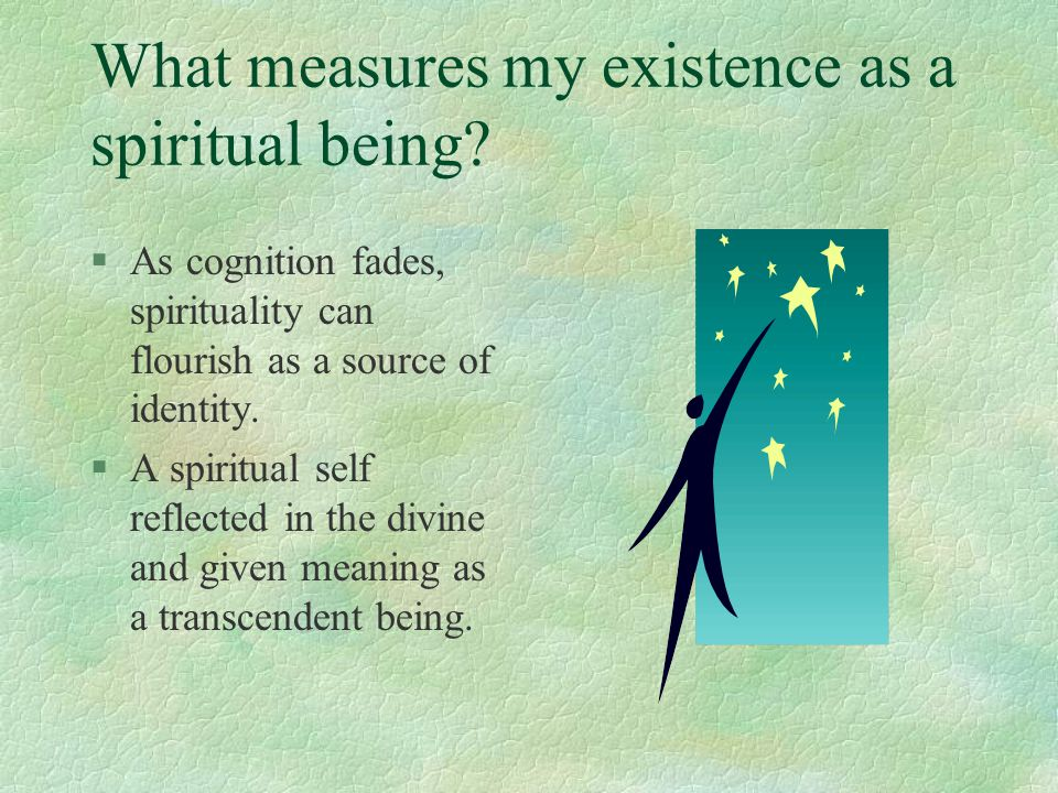 What measures my existence as a spiritual being