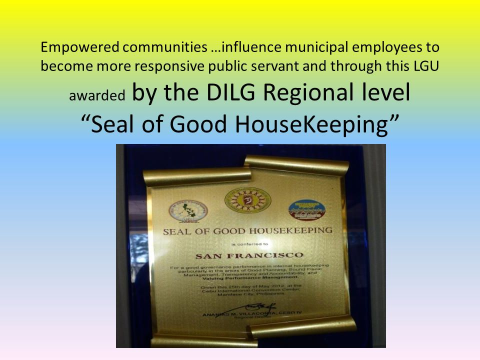 Empowered communities …influence municipal employees to become more responsive public servant and through this LGU awarded by the DILG Regional level Seal of Good HouseKeeping