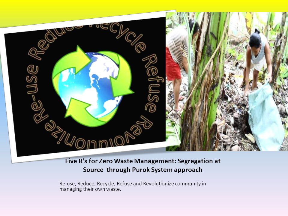 Five R's for Zero Waste Management: Segregation at Source through Purok System approach