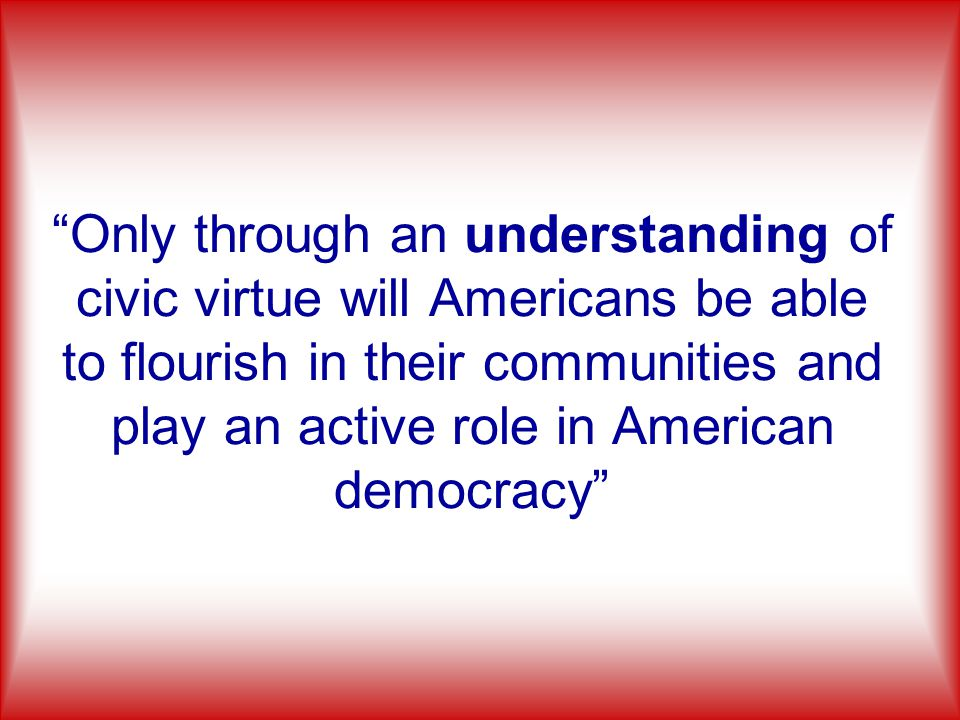 Only through an understanding of civic virtue will Americans be able to flourish in their communities and play an active role in American democracy