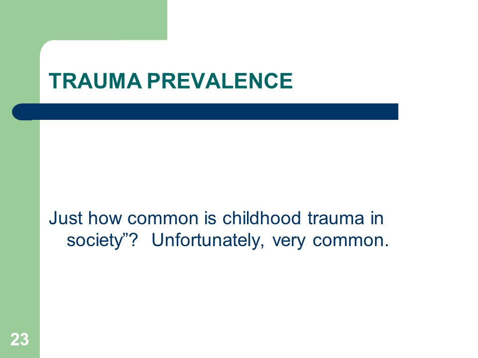 TRAUMA PREVALENCE Just how common is childhood trauma in society Unfortunately, very common.