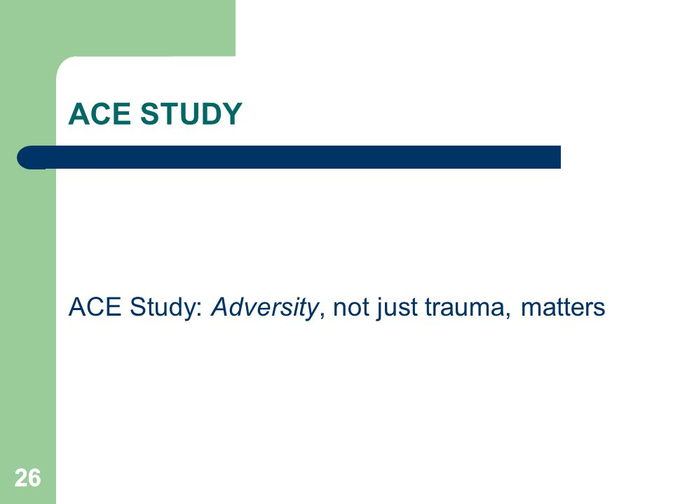 ACE STUDY ACE Study: Adversity, not just trauma, matters 26
