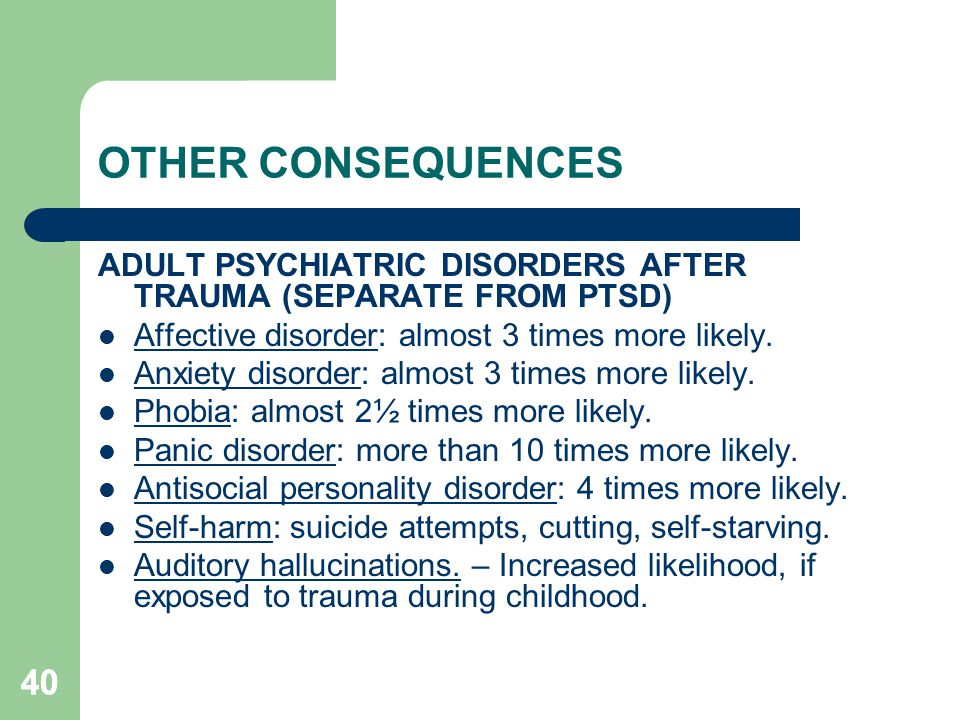 OTHER CONSEQUENCES ADULT PSYCHIATRIC DISORDERS AFTER TRAUMA (SEPARATE FROM PTSD) Affective disorder: almost 3 times more likely.