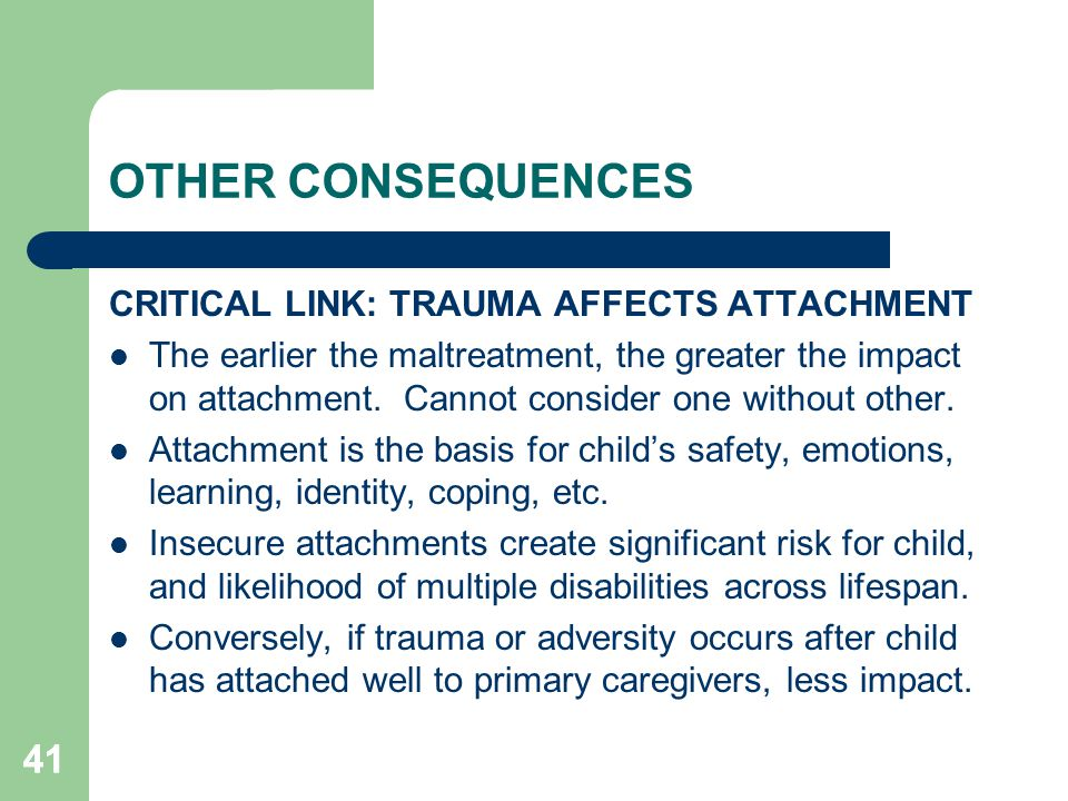 OTHER CONSEQUENCES 41 CRITICAL LINK: TRAUMA AFFECTS ATTACHMENT