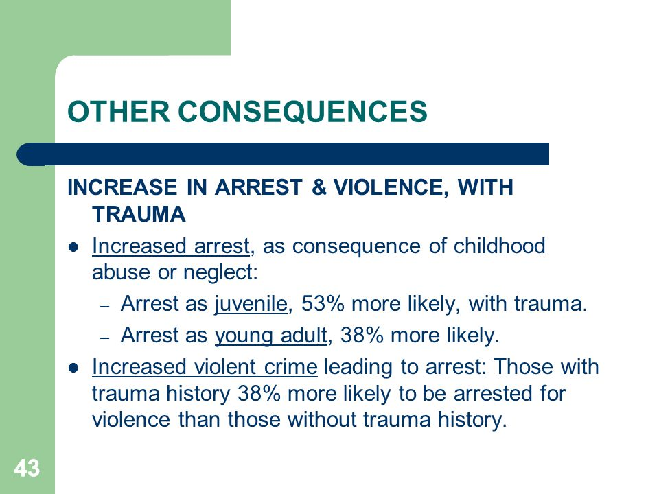 OTHER CONSEQUENCES 43 INCREASE IN ARREST & VIOLENCE, WITH TRAUMA