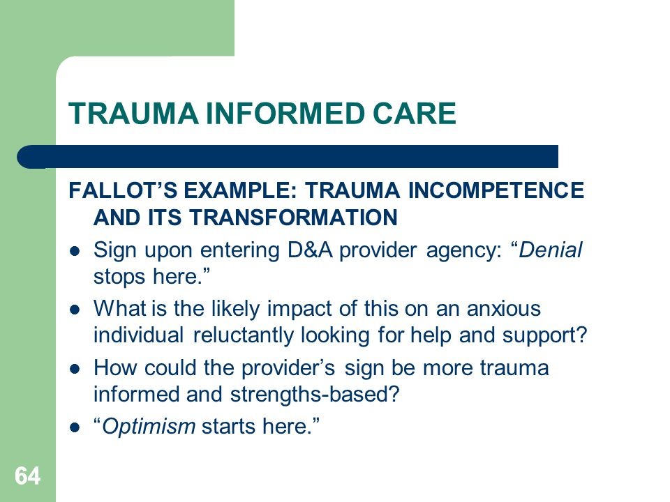 TRAUMA INFORMED CARE FALLOT'S EXAMPLE: TRAUMA INCOMPETENCE AND ITS TRANSFORMATION. Sign upon entering D&A provider agency: Denial stops here.