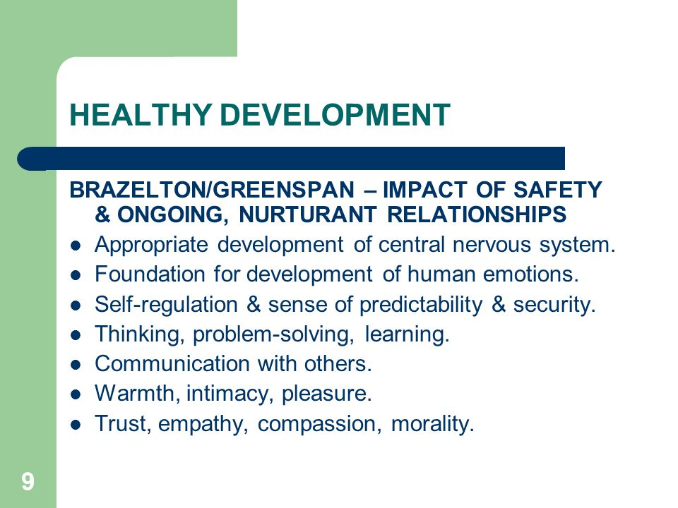 HEALTHY DEVELOPMENT BRAZELTON/GREENSPAN – IMPACT OF SAFETY & ONGOING, NURTURANT RELATIONSHIPS. Appropriate development of central nervous system.