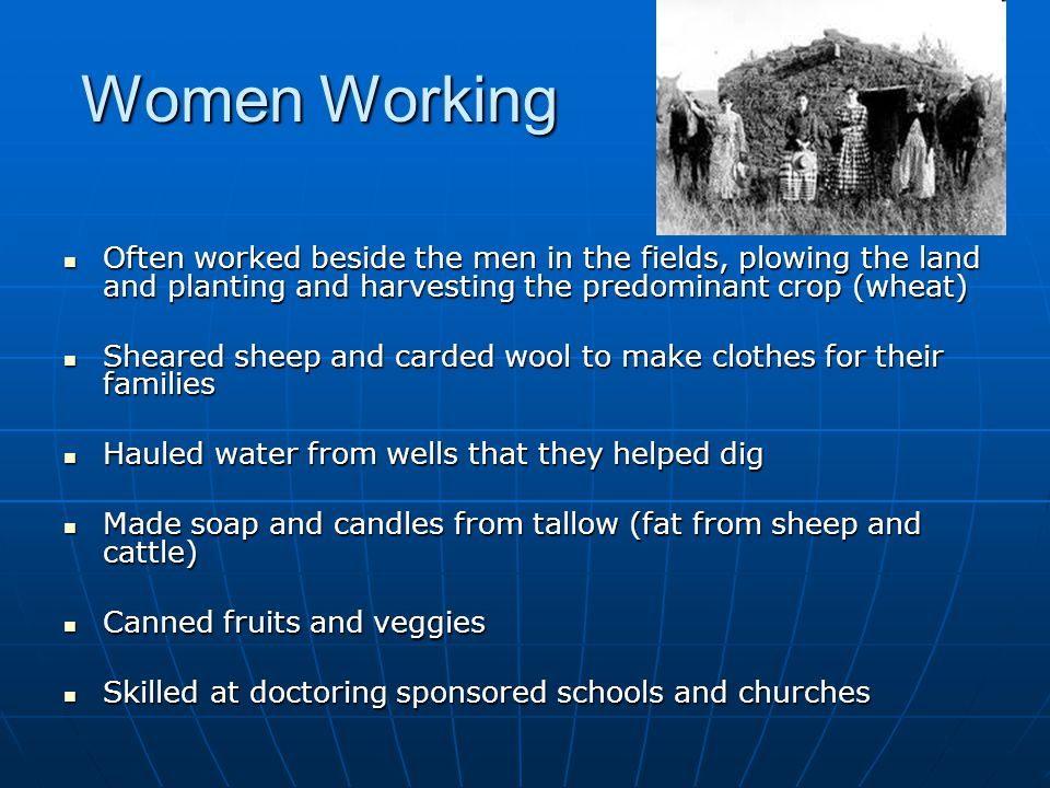 Women Working Often worked beside the men in the fields, plowing the land and planting and harvesting the predominant crop (wheat)