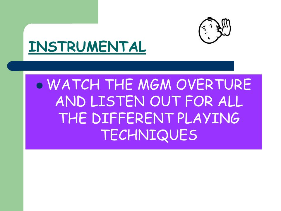 INSTRUMENTAL WATCH THE MGM OVERTURE AND LISTEN OUT FOR ALL THE DIFFERENT PLAYING TECHNIQUES