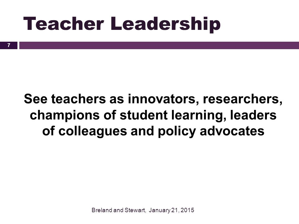 Teacher Leadership See teachers as innovators, researchers, champions of student learning, leaders of colleagues and policy advocates.