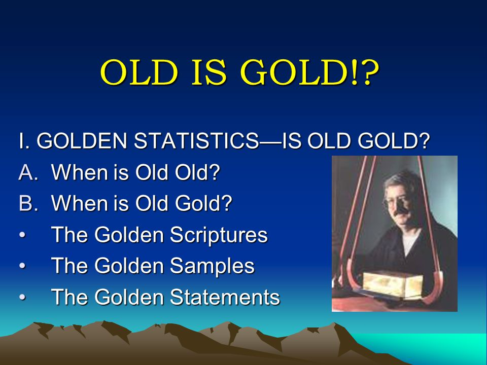 OLD IS GOLD! I. GOLDEN STATISTICS—IS OLD GOLD When is Old Old