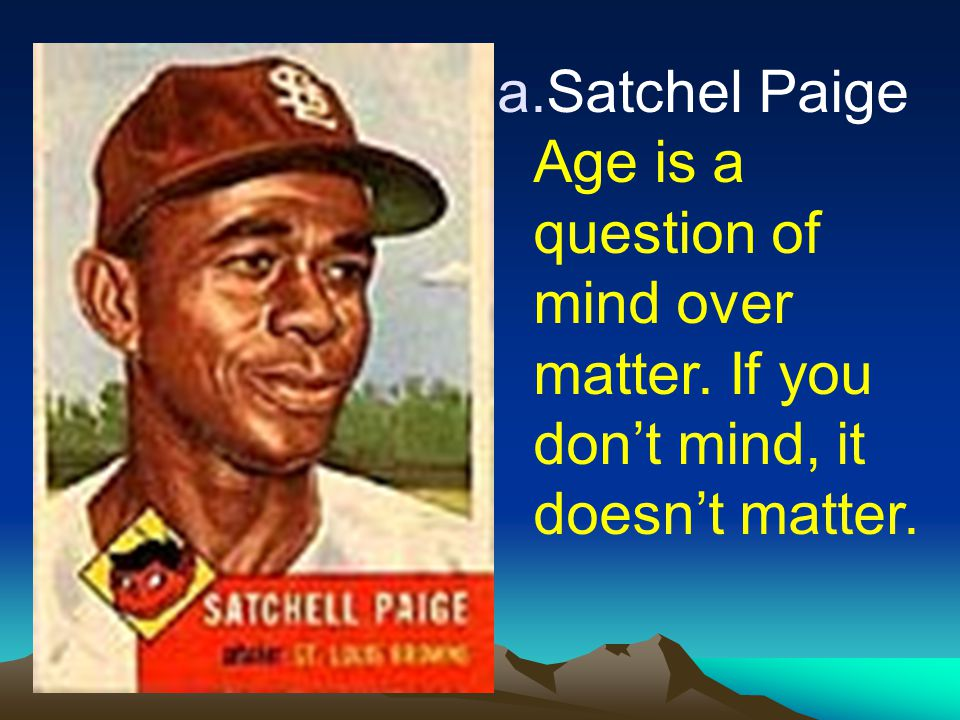 Satchel Paige Age is a question of mind over matter