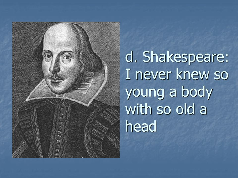 d. Shakespeare: I never knew so young a body with so old a head