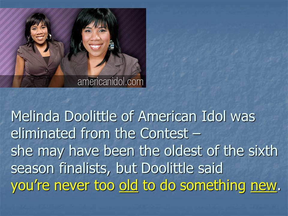 Melinda Doolittle of American Idol was eliminated from the Contest – she may have been the oldest of the sixth season finalists, but Doolittle said you're never too old to do something new.