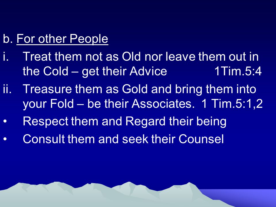 b. For other People Treat them not as Old nor leave them out in the Cold – get their Advice 1Tim.5:4.