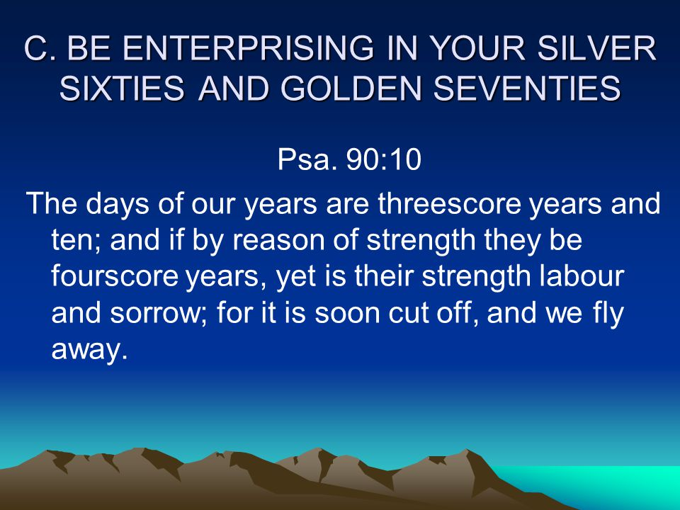 C. BE ENTERPRISING IN YOUR SILVER SIXTIES AND GOLDEN SEVENTIES