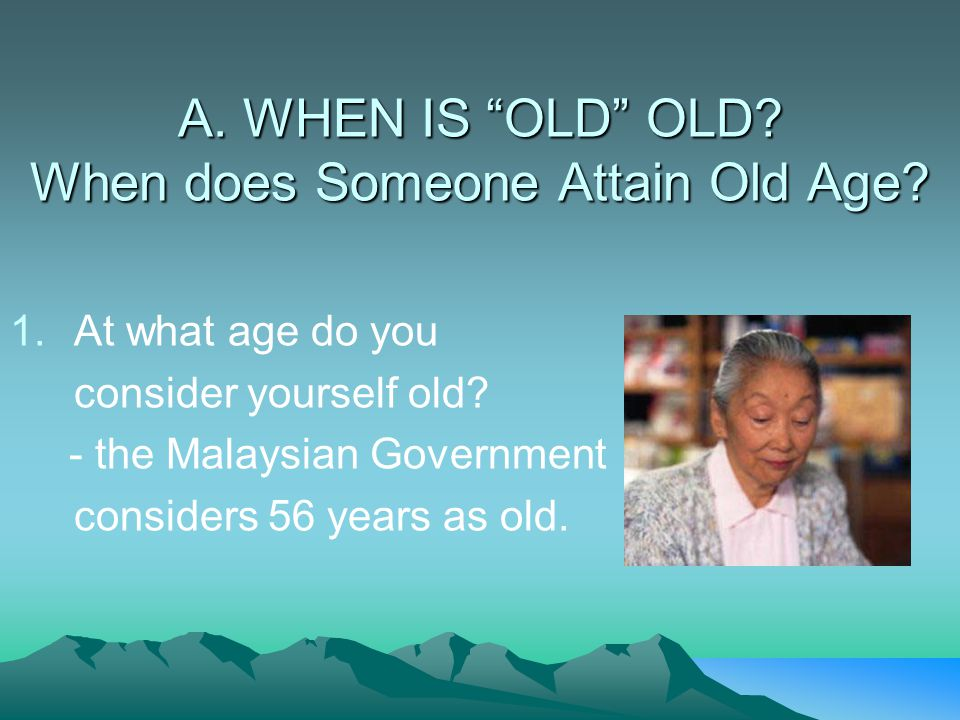A. WHEN IS OLD OLD When does Someone Attain Old Age