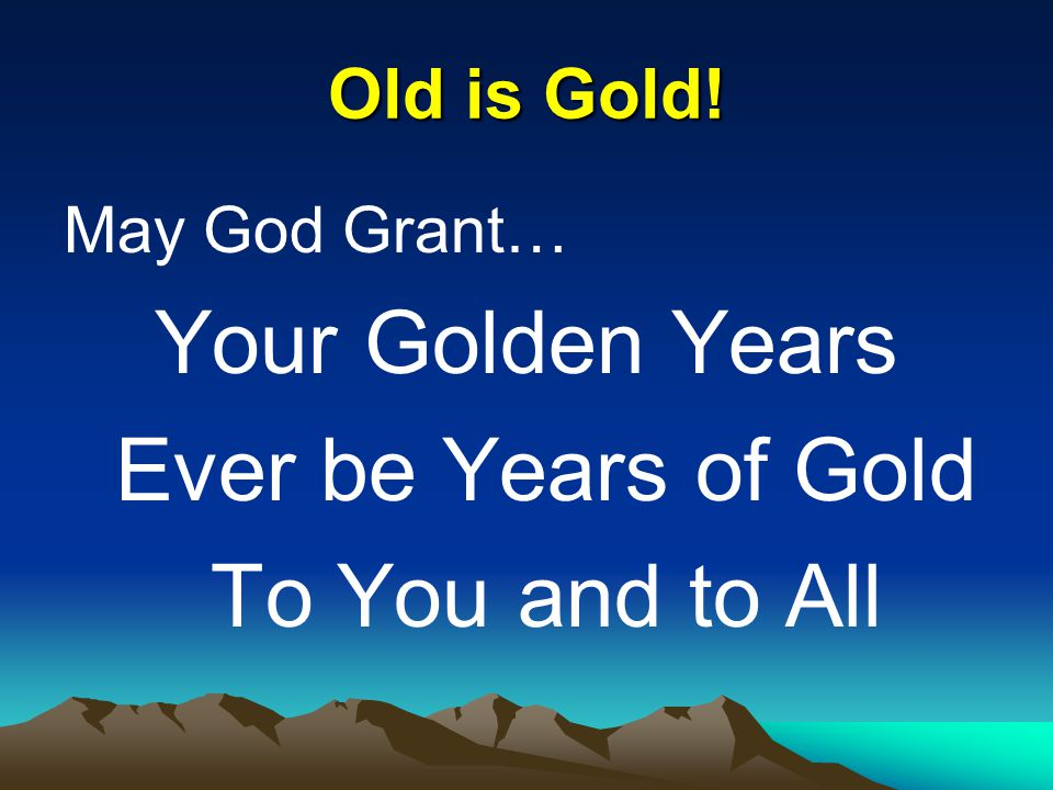 Your Golden Years Ever be Years of Gold To You and to All Old is Gold!