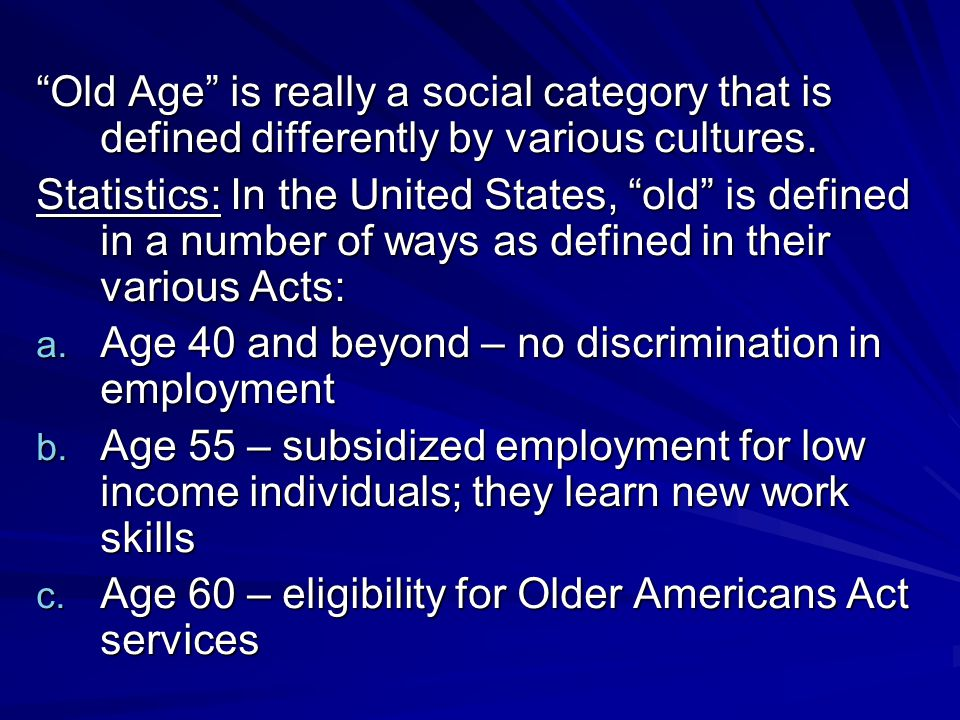 Old Age is really a social category that is defined differently by various cultures.