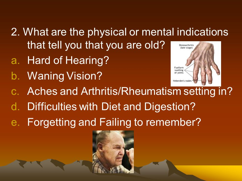 2. What are the physical or mental indications that tell you that you are old