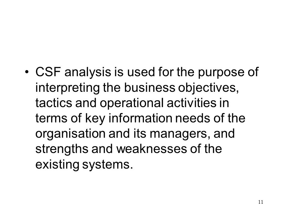 CSF analysis is used for the purpose of interpreting the business objectives, tactics and operational activities in terms of key information needs of the organisation and its managers, and strengths and weaknesses of the existing systems.