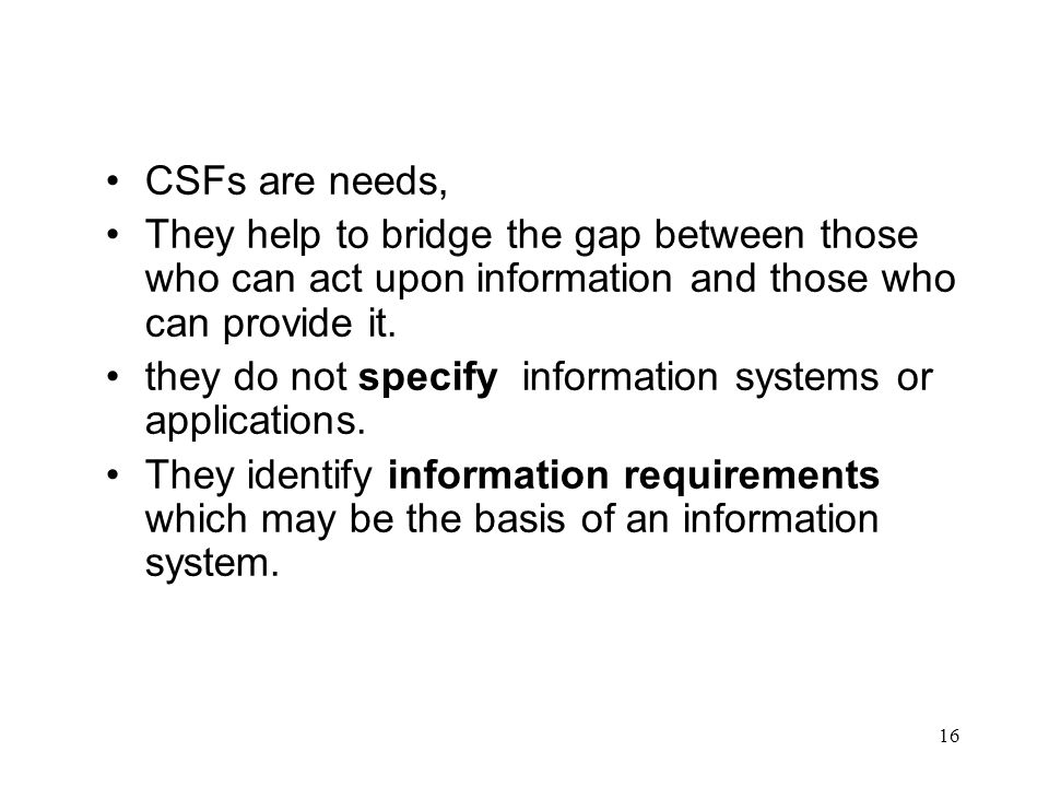 CSFs are needs, They help to bridge the gap between those who can act upon information and those who can provide it.