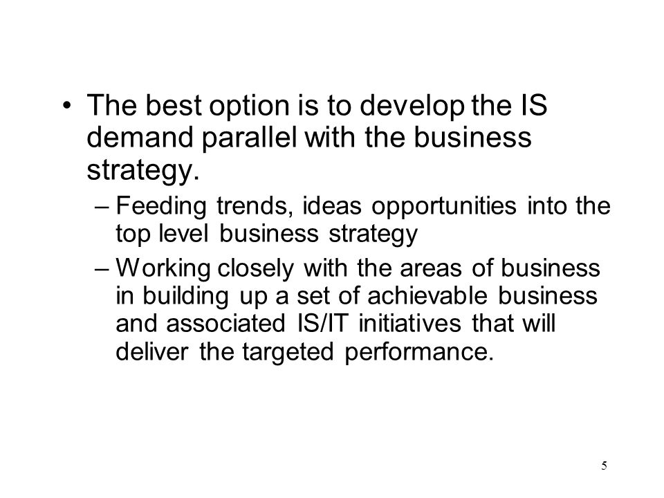 The best option is to develop the IS demand parallel with the business strategy.