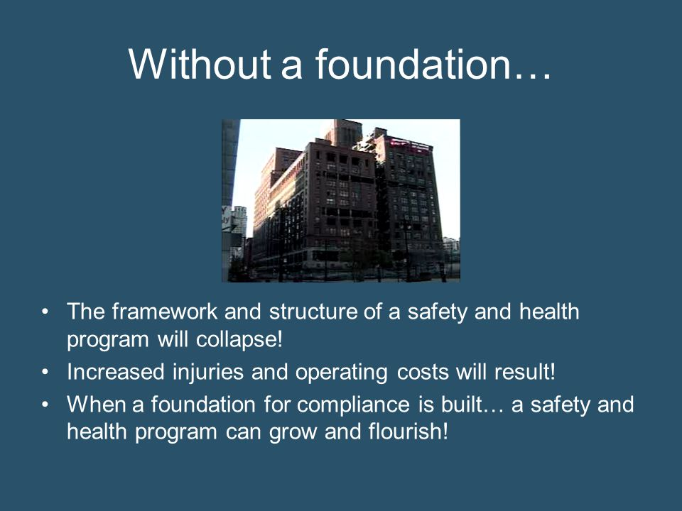 Without a foundation… The framework and structure of a safety and health program will collapse! Increased injuries and operating costs will result!