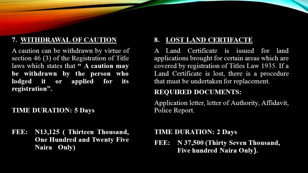 7. WITHDRAWAL OF CAUTION A caution can be withdrawn by virtue of section 46 (3) of the Registration of Title laws which states that A caution may be withdrawn by the person who lodged it or applied for its registration . TIME DURATION: 5 Days FEE: N13,125 ( Thirteen Thousand, One Hundred and Twenty Five Naira Only)