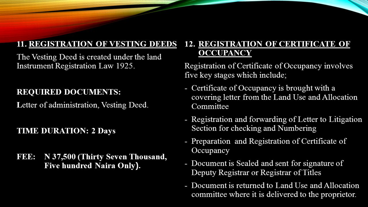 11. REGISTRATION OF VESTING DEEDS The Vesting Deed is created under the land Instrument Registration Law 1925. REQUIRED DOCUMENTS: Letter of administration, Vesting Deed. TIME DURATION: 2 Days FEE: N 37,500 (Thirty Seven Thousand, Five hundred Naira Only).