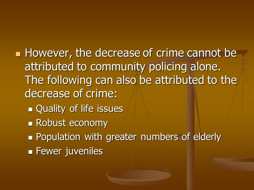 However, the decrease of crime cannot be attributed to community policing alone. The following can also be attributed to the decrease of crime: